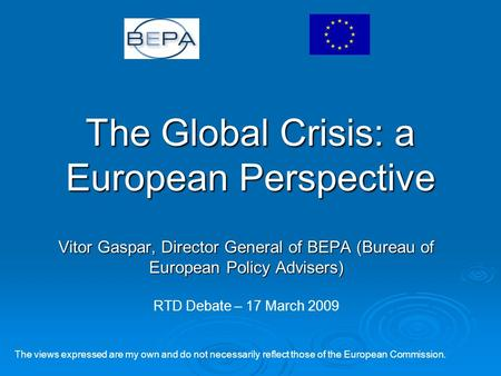 The Global Crisis: a European Perspective Vitor Gaspar, Director General of BEPA (Bureau of European Policy Advisers) The views expressed are my own and.