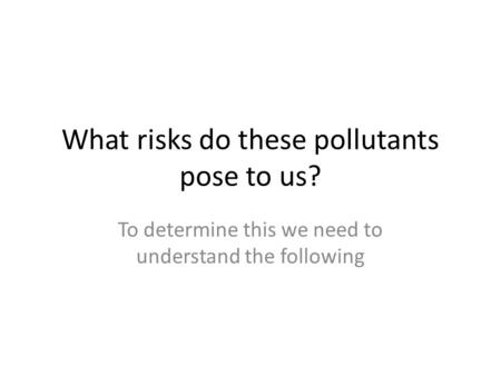 What risks do these pollutants pose to us? To determine this we need to understand the following.