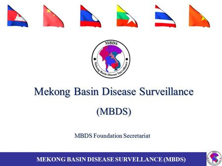 Mekong Basin Disease Surveillance (MBDS) MBDS Foundation Secretariat MEKONG BASIN DISEASE SURVELLANCE (MBDS)