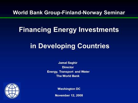 Washington DC November 12, 2008 Financing Energy Investments in Developing Countries Jamal Saghir Director Energy, Transport and Water The World Bank World.