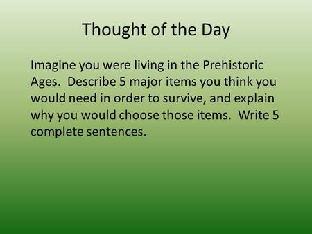 Thought of the Day Imagine you were living in the Prehistoric Ages. Describe 5 major items you think you would need in order to survive, and explain why.