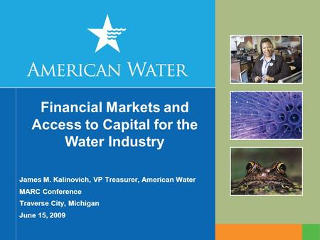 Financial Markets and Access to Capital for the Water Industry James M. Kalinovich, VP Treasurer, American Water MARC Conference Traverse City, Michigan.