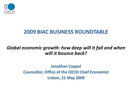2009 BIAC BUSINESS ROUNDTABLE Global economic growth: how deep will it fall and when will it bounce back? Jonathan Coppel Counsellor, Office of the OECD.