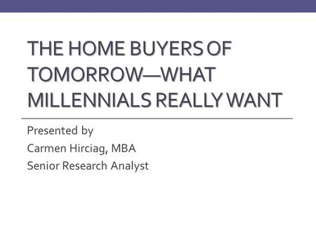 THE HOME BUYERS OF TOMORROW—WHAT MILLENNIALS REALLY WANT Presented by Carmen Hirciag, MBA Senior Research Analyst.