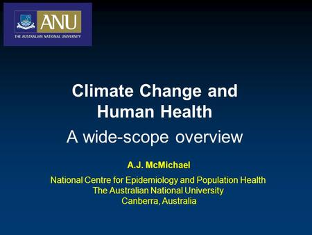 A.J. McMichael National Centre for Epidemiology and Population Health The Australian National University Canberra, Australia Climate Change and Human Health.