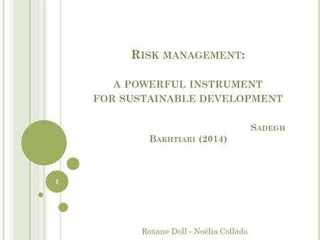 R ISK MANAGEMENT : A POWERFUL INSTRUMENT FOR SUSTAINABLE DEVELOPMENT S ADEGH B AKHTIARI (2014) Roxane Doll - Noëlia Collado 1.