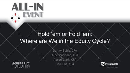 Hold 'em or Fold 'em: Where are We in the Equity Cycle? Danny Bubis, CFA Alec MacIsaac, CFA Aaron Clark, CFA Ben Ellis, CFA.