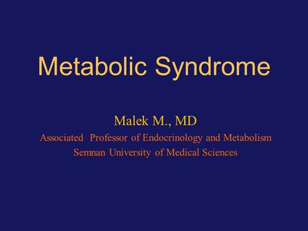 Metabolic Syndrome Malek M., MD Associated Professor of Endocrinology and Metabolism Semnan University of Medical Sciences.