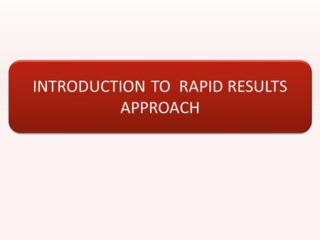 INTRODUCTION TO RAPID RESULTS APPROACH. RESULTS-FOCUSED MANAGEMENT TECHNIQUE Aimed at jump- starting major change efforts and enhancing implementation.