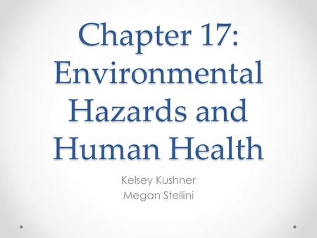 Chapter 17: Environmental Hazards and Human Health Kelsey Kushner Megan Stellini.