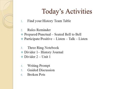 Today's Activities 1. Find your History Team Table 2. Rules Reminder  Prepared/Punctual – Seated Bell to Bell  Participate/Positive – Listen – Talk –
