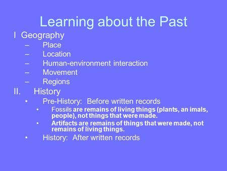 Learning about the Past I Geography –Place –Location –Human-environment interaction –Movement –Regions II.History Pre-History: Before written records.