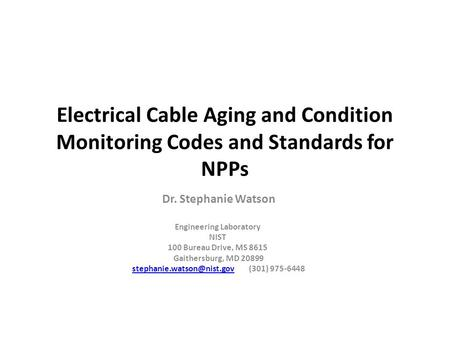 Electrical Cable Aging and Condition Monitoring Codes and Standards for NPPs Dr. Stephanie Watson Engineering Laboratory NIST 100 Bureau Drive, MS 8615.