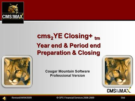 Slide#: 1© GPS Financial Services 2008-2009Revised 04/04/2009 cms 2 YE Closing+ tm Year end & Period end Preparation & Closing Cougar Mountain Software.