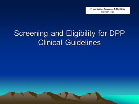 Screening and Eligibility for DPP Clinical Guidelines Presentation: Screening & Eligibility Klamath Tribe.