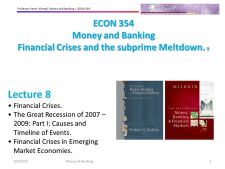 Professor Yamin Ahmad, Money and <strong>Banking</strong> – ECON 354 ECON 354 Money and <strong>Banking</strong> Financial Crises and the subprime Meltdown. 9 Lecture 8 Financial Crises.
