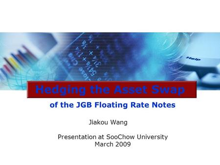 Hedging the Asset Swap of the JGB Floating Rate Notes Jiakou Wang Presentation at SooChow University March 2009.