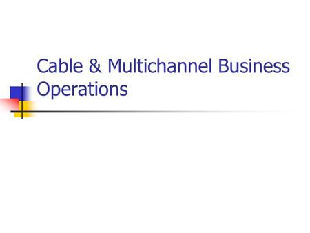 Cable & Multichannel Business Operations. Getting Started Franchising Cable systems must be franchised through local authority Access to right of ways.