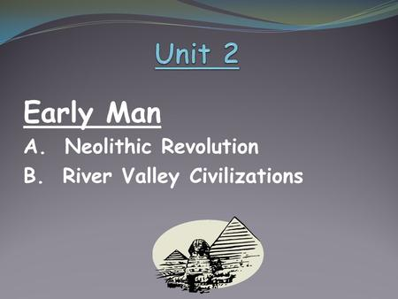 Early Man A. Neolithic Revolution B. River Valley Civilizations.