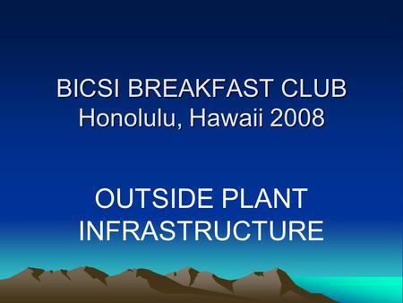 BICSI BREAKFAST CLUB Honolulu, Hawaii 2008 OUTSIDE PLANT INFRASTRUCTURE.