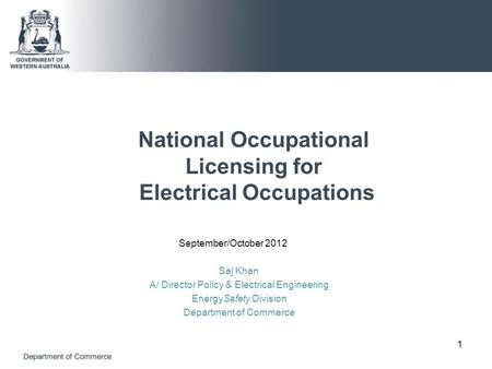 National Occupational Licensing for Electrical Occupations September/October 2012 Saj Khan A/ Director Policy & Electrical Engineering EnergySafety Division.