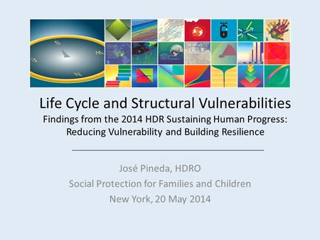 Life Cycle and Structural Vulnerabilities Findings from the 2014 HDR Sustaining Human Progress: Reducing Vulnerability and Building Resilience José Pineda,