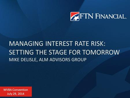 MANAGING INTEREST RATE RISK: SETTING THE STAGE FOR TOMORROW MIKE DELISLE, ALM ADVISORS GROUP WVBA Convention July 29, 2014.