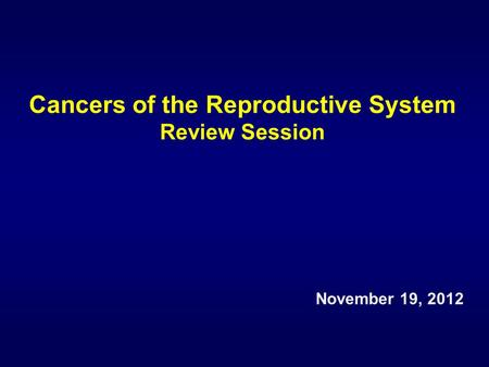 Cancers of the Reproductive System Review Session November 19, 2012.