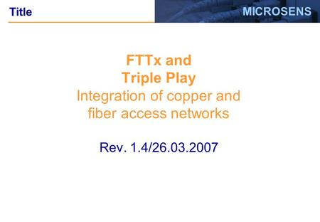 MICROSENS Rev. 1.4/26.03.2007 FTTx and Triple Play Integration of copper and fiber access networks Title.