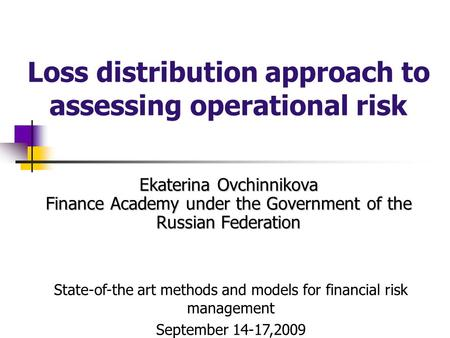 Ekaterina Ovchinnikova Finance Academy under the Government of the Russian Federation Loss distribution approach to assessing operational risk State-of-the.