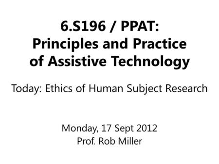 6.S196 / PPAT: Principles and Practice of Assistive Technology Monday, 17 Sept 2012 Prof. Rob Miller Today: Ethics of Human Subject Research.