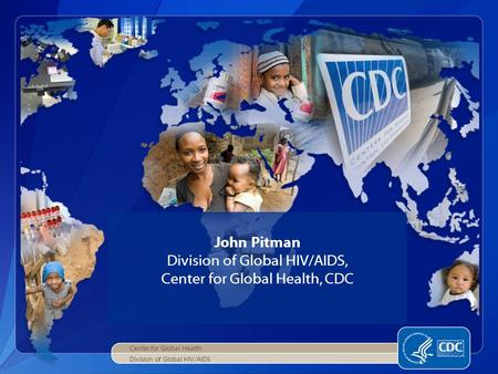 Center for Global Health Division of Global HIV/AIDS John Pitman Division of Global HIV/AIDS, Center for Global Health, CDC.