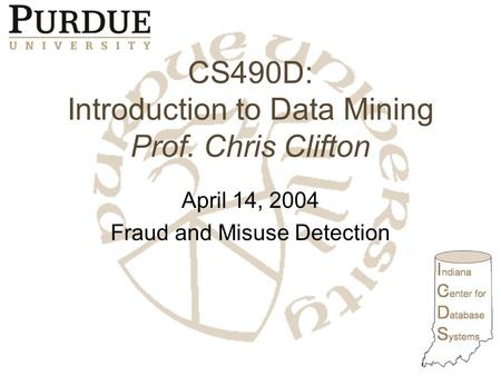 CS490D: Introduction to Data Mining Prof. Chris Clifton April 14, 2004 Fraud and Misuse Detection.