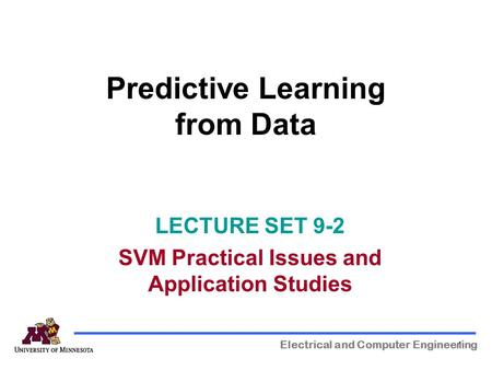 1 Predictive Learning from Data Electrical and Computer Engineering LECTURE SET 9-2 SVM Practical Issues and Application Studies.