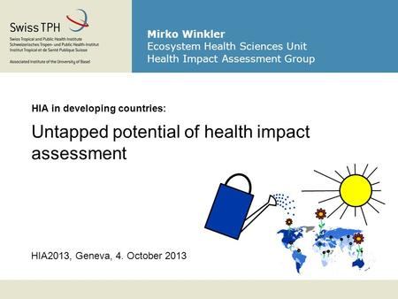 HIA2013, Geneva, 4. October 2013 HIA in developing countries: Untapped potential of health impact assessment Mirko Winkler Ecosystem Health Sciences Unit.