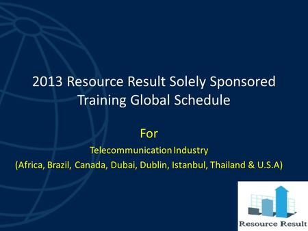2013 Resource Result Solely Sponsored Training Global Schedule For Telecommunication Industry (Africa, Brazil, Canada, Dubai, Dublin, Istanbul, Thailand.
