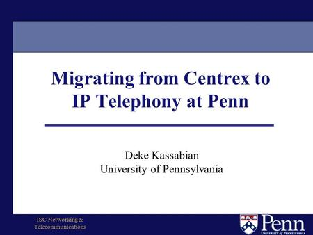 ISC Networking & Telecommunications Migrating from Centrex to IP Telephony at Penn Deke Kassabian University of Pennsylvania.