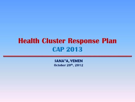 "Health Cluster Response Plan CAP 2013 SANA""A, YEMEN October 20 th, 2012."