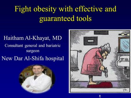 Fight obesity with effective and guaranteed tools t Haitham Al-Khayat, MD Consultant general and bariatric surgeon New Dar Al-Shifa hospital.