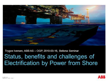© ABB Group September 4, 2015 | Slide 1 Status, benefits and challenges of Electrification by Power from Shore Trygve Iversen, ABB AS – OGP, 2010-03-16,