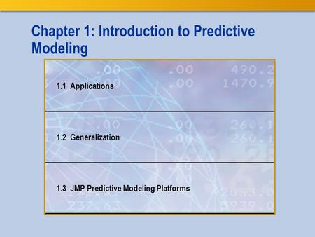 Chapter 1: Introduction to Predictive Modeling 1.1 Applications 1.2 Generalization 1.3 JMP Predictive Modeling Platforms.