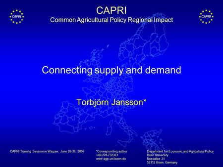 CAPRI Connecting supply and demand Torbjörn Jansson* *Corresponding author +49-228-732323 www.agp.uni-bonn.de Department for Economic and Agricultural.