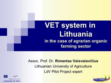 VET system in Lithuania in the case of agrarian organic farming sector Assoc. Prof. Dr. Rimantas Vaisvalavičius Lithuanian University of Agriculture LdV.