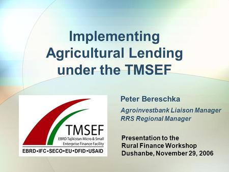 Implementing Agricultural Lending under the TMSEF Peter Bereschka Agroinvestbank Liaison Manager RRS Regional Manager Presentation to the Rural Finance.