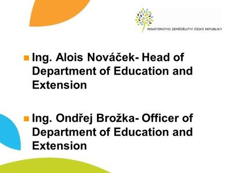 Ing. Alois Nováček- Head of Department of Education and Extension Ing. Ondřej Brožka- Officer of Department of Education and Extension.