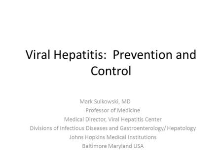 Viral Hepatitis: Prevention and Control Mark Sulkowski, MD Professor of Medicine Medical Director, Viral Hepatitis Center Divisions of Infectious Diseases.