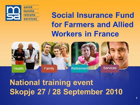 Services FamilyRetirement Health 11 National training event Skopje 27 / 28 September 2010 Social Insurance Fund for Farmers and Allied Workers in France.