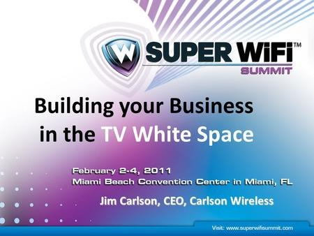 Building your Business in the TV White Space Jim Carlson, CEO, Carlson Wireless.