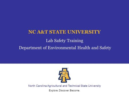 North Carolina Agricultural and Technical State University Explore. Discover. Become. NC A&T STATE UNIVERSITY Lab Safety Training Department of Environmental.
