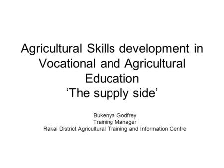 Agricultural Skills development in Vocational and Agricultural Education 'The supply side' Bukenya Godfrey Training Manager Rakai District Agricultural.